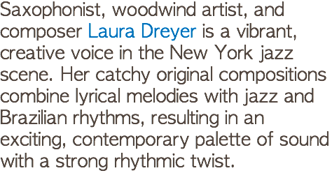 Saxophonist, woodwind artist, and composer Laura Dreyer is a vibrant, creative voice in the New York jazz scene. Her catchy original compositions combine lyrical melodies with jazz and Brazilian rhythms, resulting in an exciting, contemporary palette of sound with a strong rhythmic twist.
